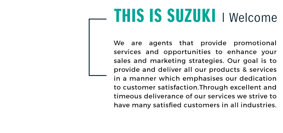 This is Suzuki | Welcome - We are agents that provide promotional services and opportunities to enhance your sales and marketing strategies. Our goal is to provide and deliver all our products & services in a manner which emphasises our dedication to customer satisfaction.Through excellent and timeous deliverance of our services we strive to have many satisfied customers in all industries.